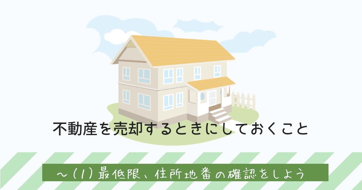 不動産を売却するときにしておくこと(1)住所地番の確認をしよう